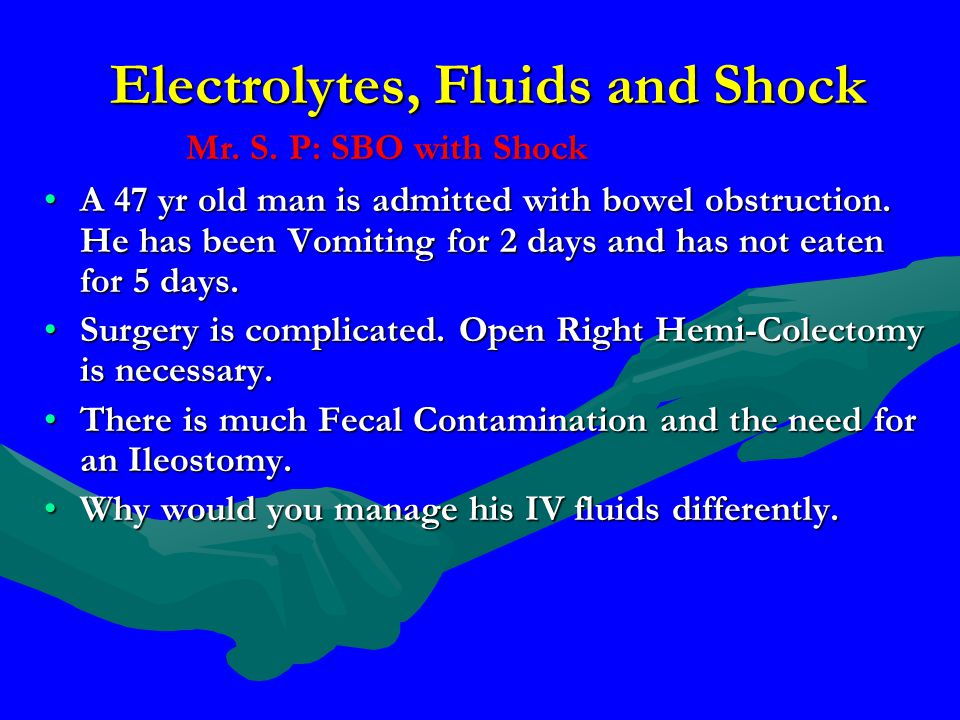 Electrolytes, Fluids and Shock A 47 yr old man is admitted with bowel obstruction. He has been Vomiting for 2 days and has not eaten for 5 days.A 47 y