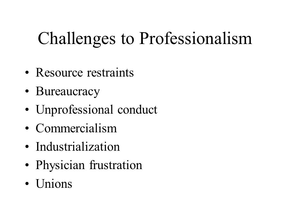 Challenges to Professionalism Resource restraints Bureaucracy Unprofessional conduct Commercialism Industrialization Physician frustration Unions