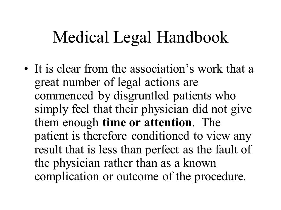 Medical Legal Handbook It is clear from the association's work that a great number of legal actions are commenced by disgruntled patients who simply feel that their physician did not give them enough time or attention.