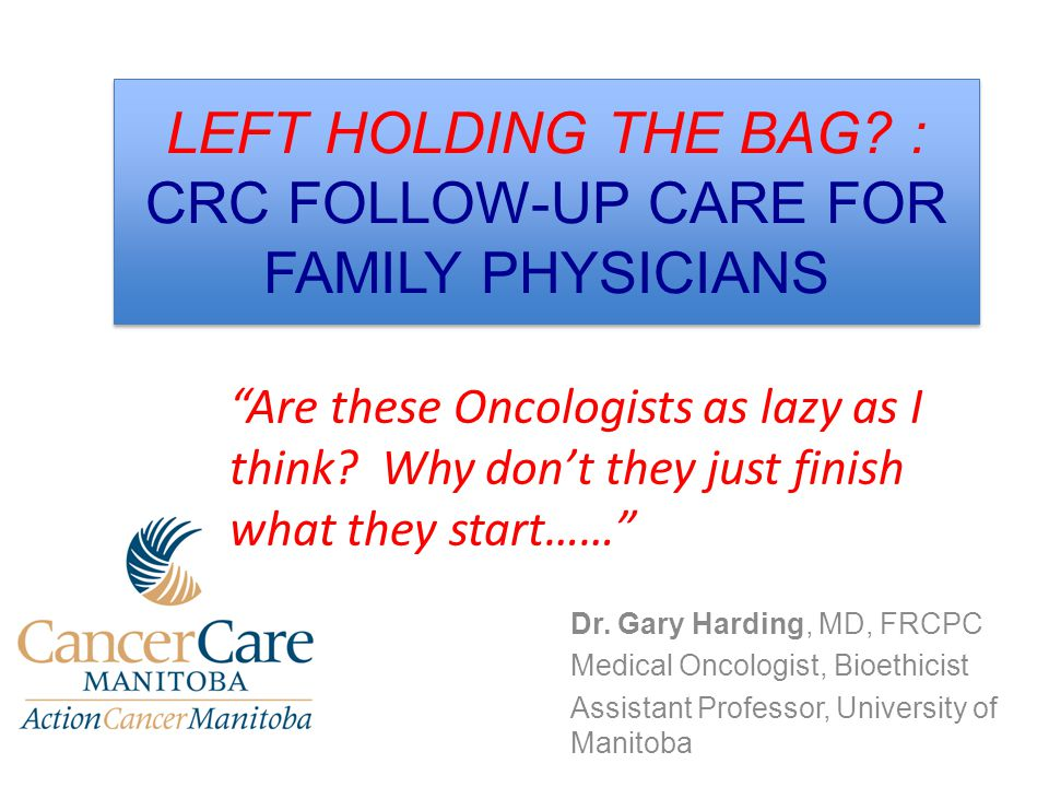 LEFT HOLDING THE BAG? : CRC FOLLOW-UP CARE FOR FAMILY PHYSICIANS Dr. Gary Harding, MD, FRCPC Medical Oncologist, Bioethicist Assistant Professor, Univ