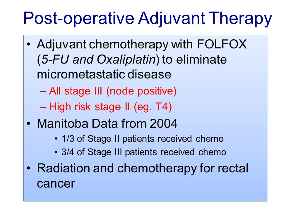 Post-operative Adjuvant Therapy Adjuvant chemotherapy with FOLFOX (5-FU and Oxaliplatin) to eliminate micrometastatic disease –All stage III (node pos