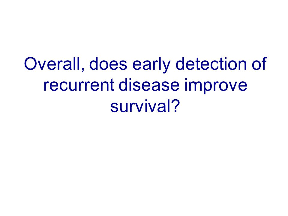 Overall, does early detection of recurrent disease improve survival?