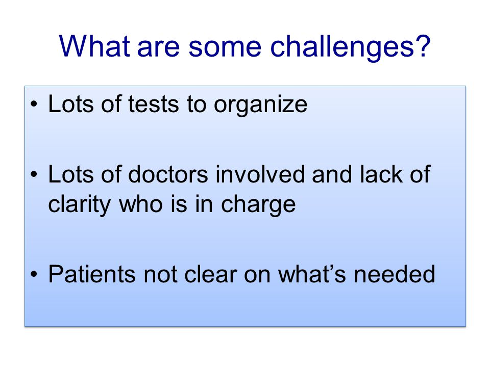What are some challenges? Lots of tests to organize Lots of doctors involved and lack of clarity who is in charge Patients not clear on what's needed
