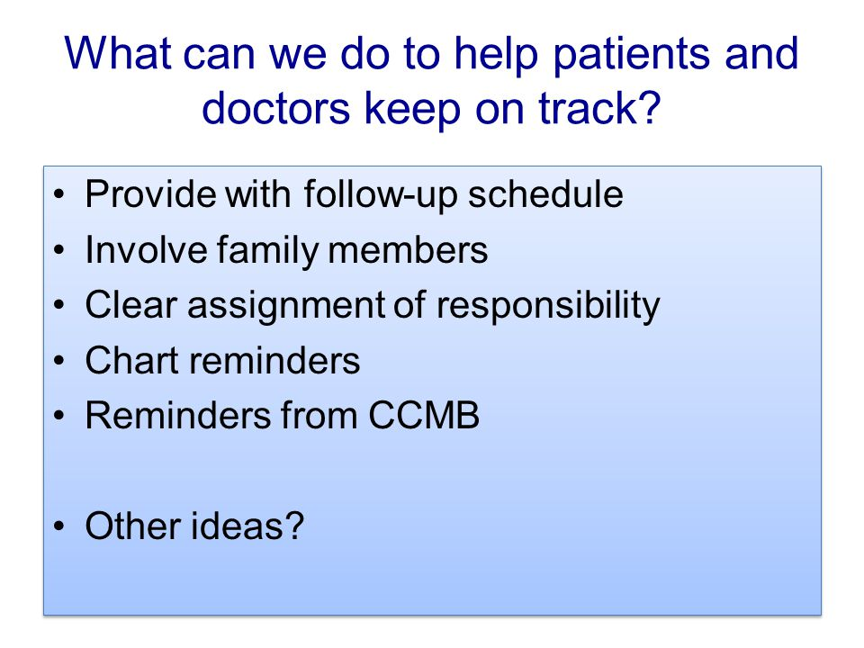 What can we do to help patients and doctors keep on track? Provide with follow-up schedule Involve family members Clear assignment of responsibility C