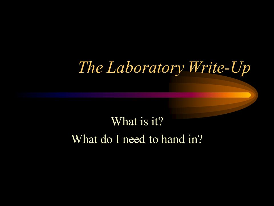 The Laboratory Write-Up What is it? What do I need to hand in?