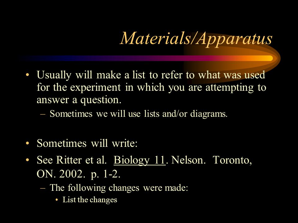 Materials/Apparatus Usually will make a list to refer to what was used for the experiment in which you are attempting to answer a question.