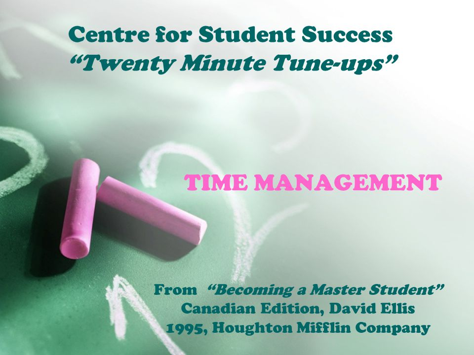 """TIME MANAGEMENT From """"Becoming a Master Student"""" Canadian Edition, David Ellis 1995, Houghton Mifflin Company Centre for Student Success """"Twenty Minut"""