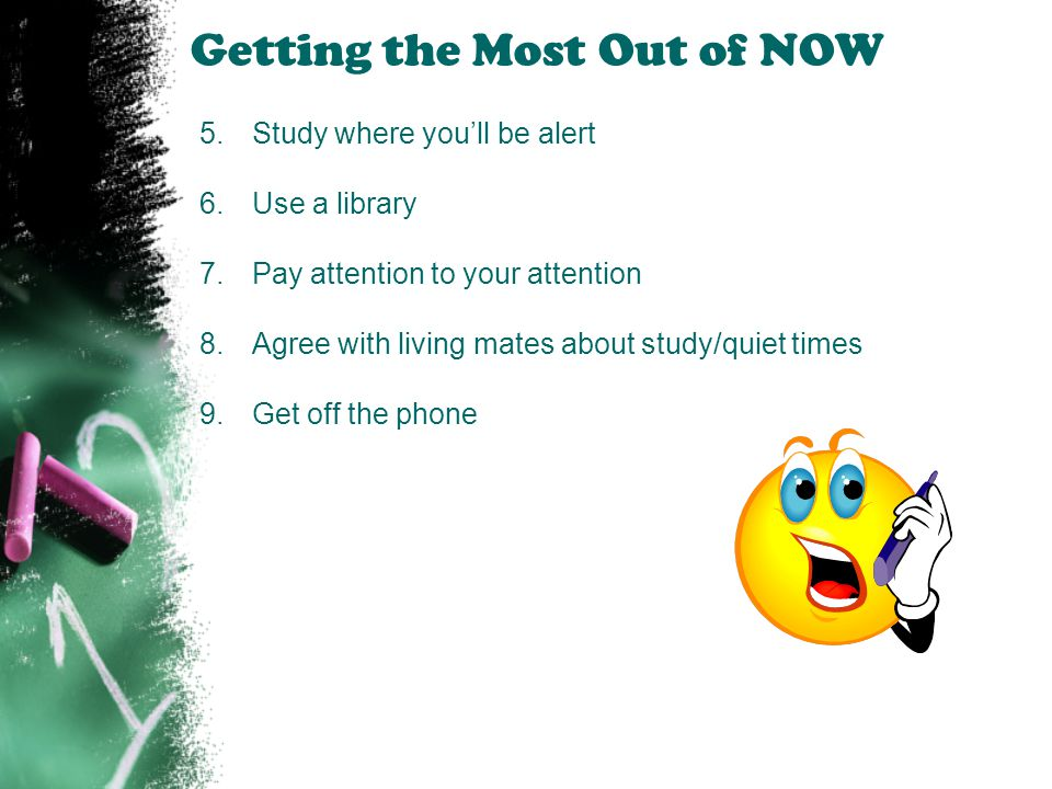 Getting the Most Out of NOW 5.Study where you'll be alert 6.Use a library 7.Pay attention to your attention 8.Agree with living mates about study/quie