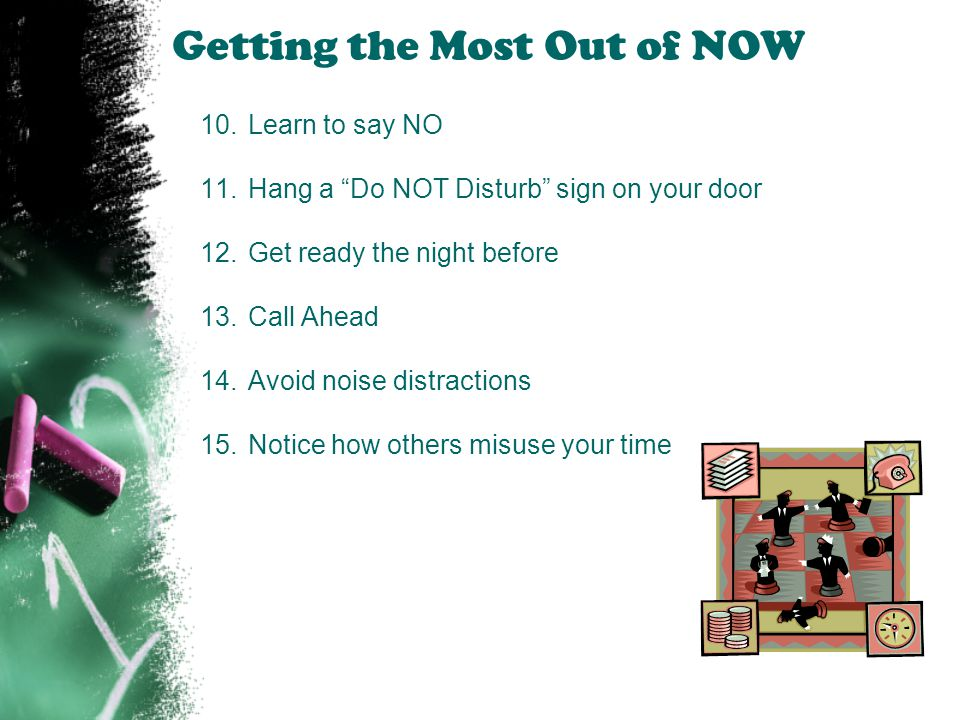 """Getting the Most Out of NOW 10.Learn to say NO 11.Hang a """"Do NOT Disturb"""" sign on your door 12.Get ready the night before 13.Call Ahead 14.Avoid noise"""