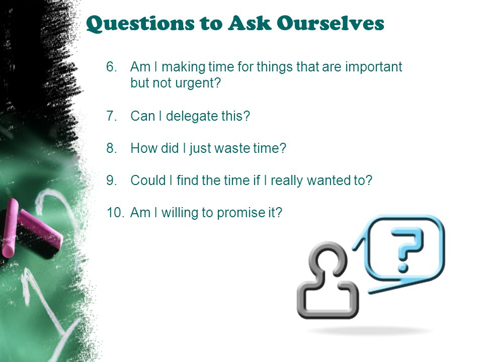 Questions to Ask Ourselves 6.Am I making time for things that are important but not urgent? 7.Can I delegate this? 8.How did I just waste time? 9.Coul