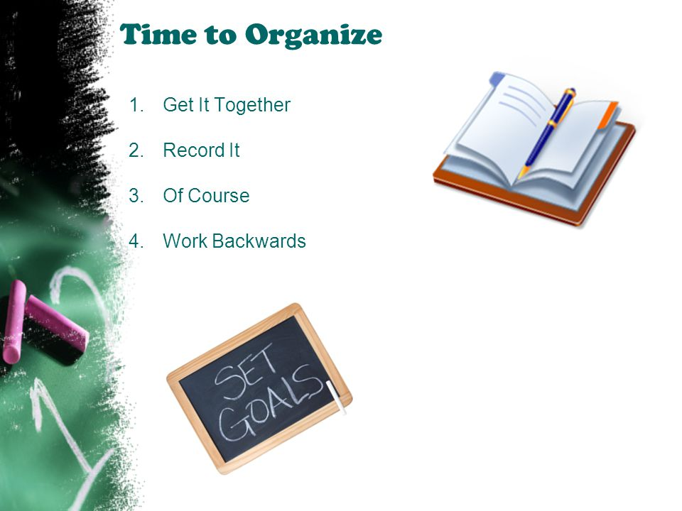 Time to Organize 1.Get It Together 2.Record It 3.Of Course 4.Work Backwards