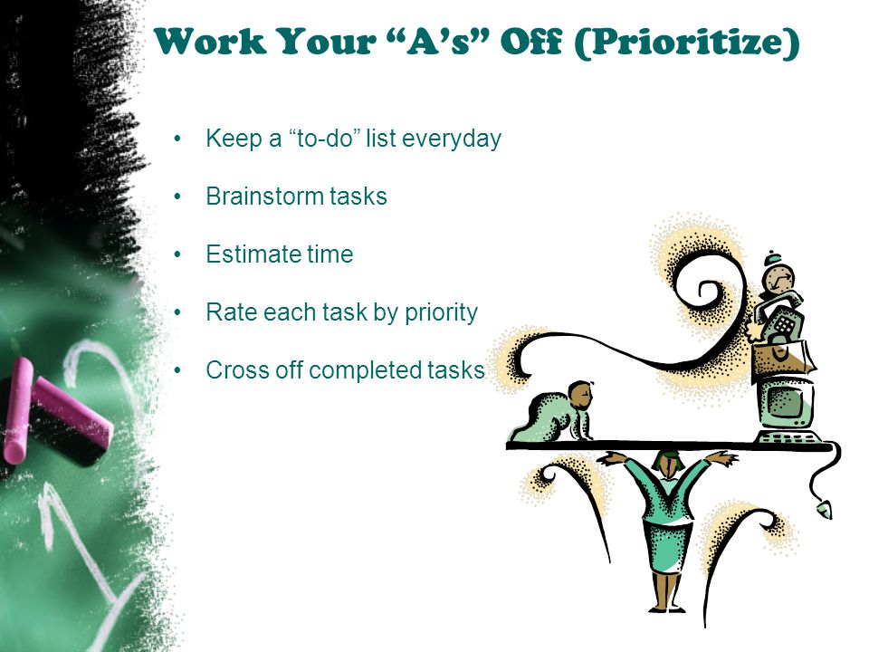 """Work Your """"A's"""" Off (Prioritize) Keep a """"to-do"""" list everyday Brainstorm tasks Estimate time Rate each task by priority Cross off completed tasks"""