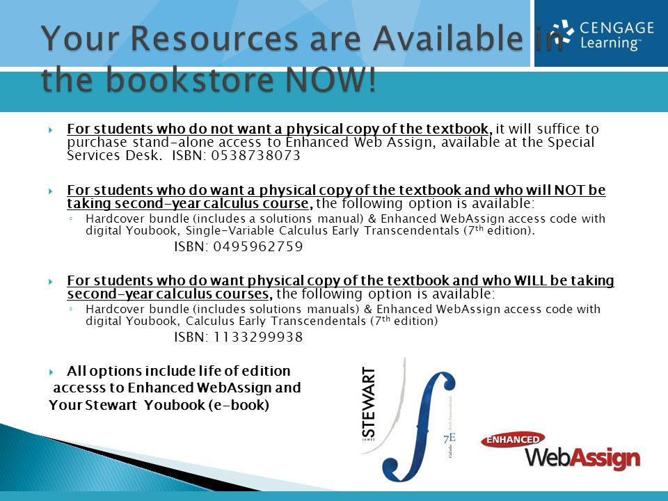  For students who do not want a physical copy of the textbook, it will suffice to purchase stand-alone access to Enhanced Web Assign, available at the Special Services Desk.