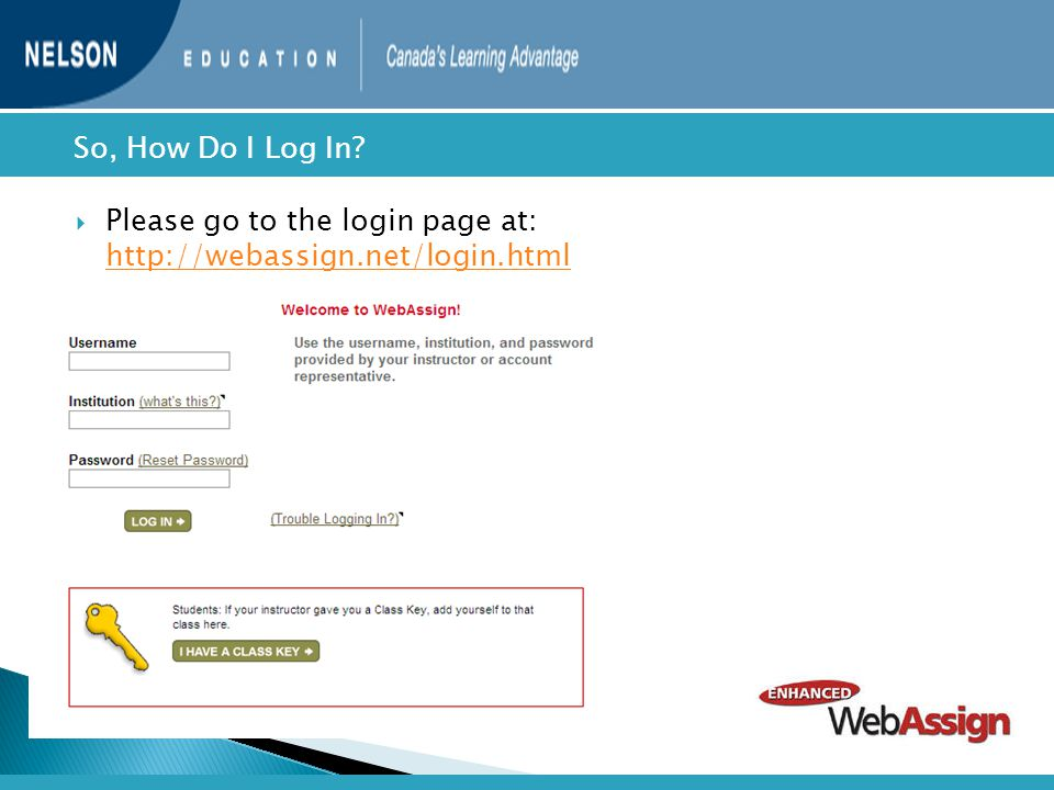  Please go to the login page at: http://webassign.net/login.html http://webassign.net/login.html  So, How Do I Log In