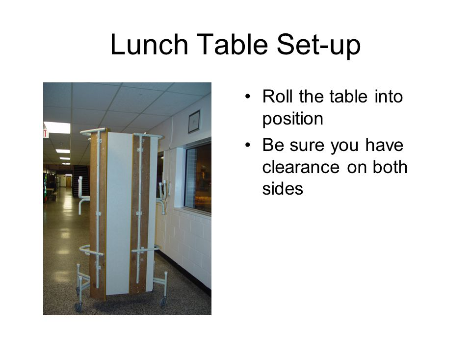 Lunch Table Set-up Roll the table into position Be sure you have clearance on both sides
