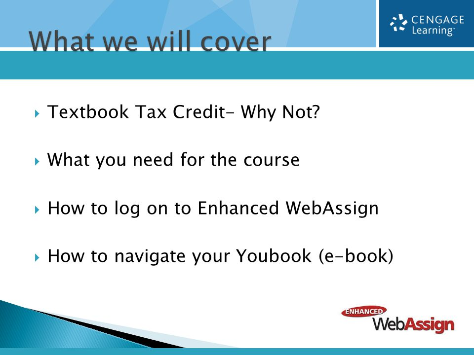  Textbook Tax Credit- Why Not?  What you need for the course  How to log on to Enhanced WebAssign  How to navigate your Youbook (e-book)