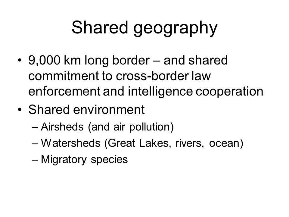 Shared geography 9,000 km long border – and shared commitment to cross-border law enforcement and intelligence cooperation Shared environment –Airshed