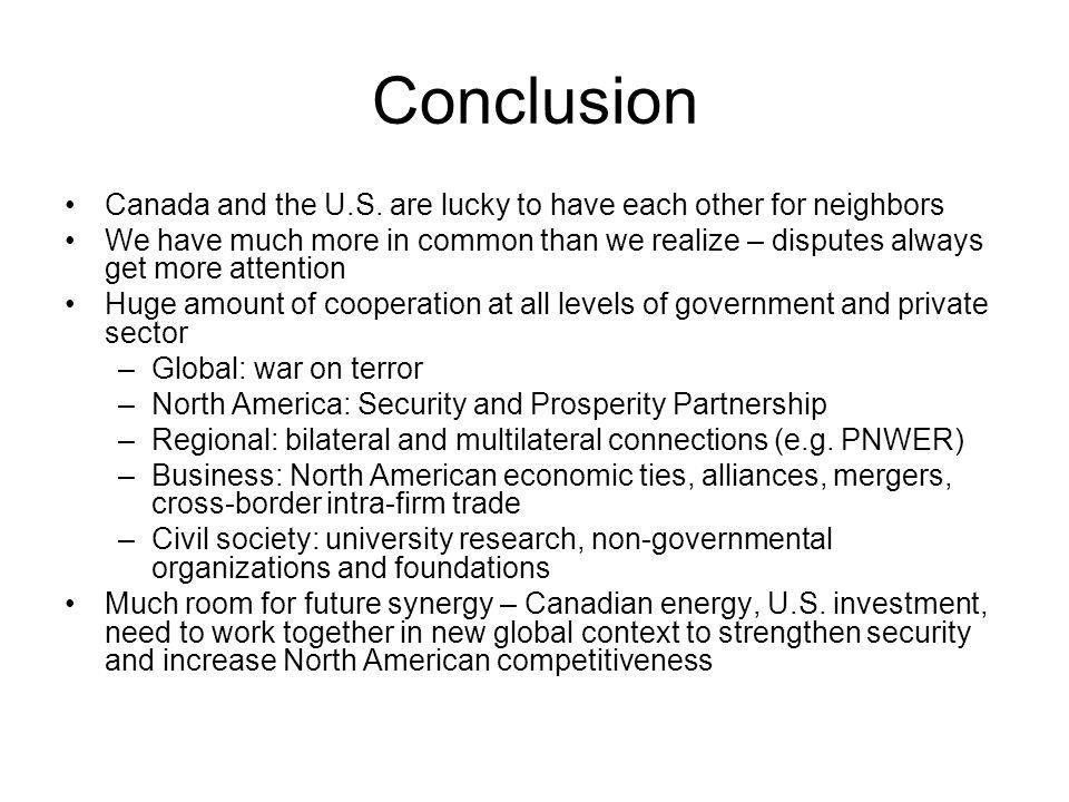 Conclusion Canada and the U.S. are lucky to have each other for neighbors We have much more in common than we realize – disputes always get more atten