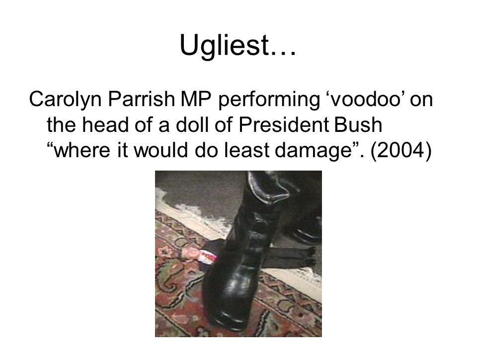 "Ugliest… Carolyn Parrish MP performing 'voodoo' on the head of a doll of President Bush ""where it would do least damage"". (2004)"
