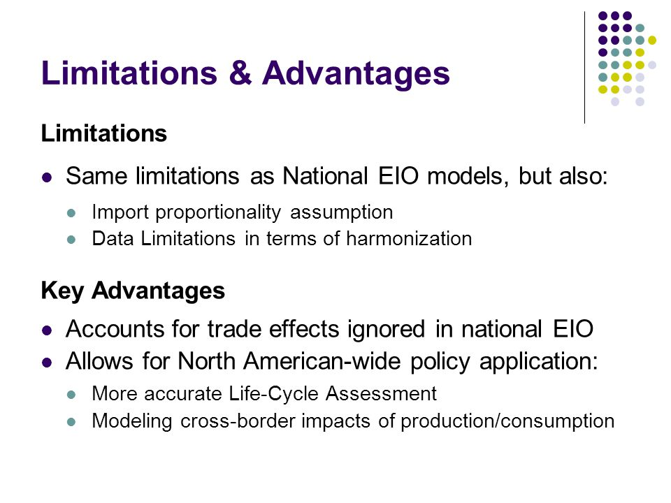 Limitations & Advantages Limitations Same limitations as National EIO models, but also: Import proportionality assumption Data Limitations in terms of harmonization Key Advantages Accounts for trade effects ignored in national EIO Allows for North American-wide policy application: More accurate Life-Cycle Assessment Modeling cross-border impacts of production/consumption