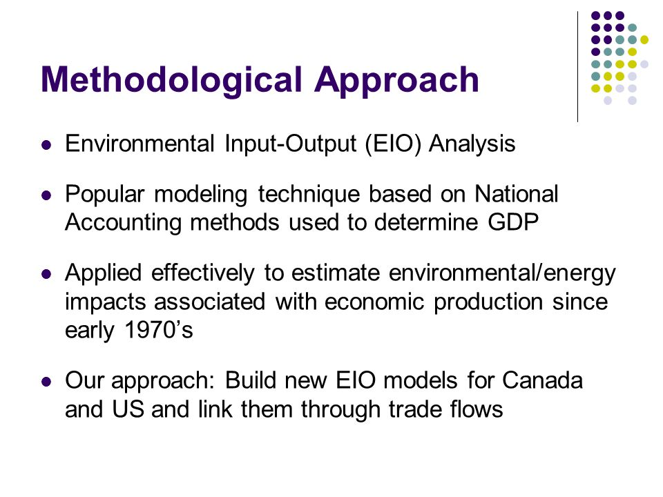 Methodological Approach Environmental Input-Output (EIO) Analysis Popular modeling technique based on National Accounting methods used to determine GDP Applied effectively to estimate environmental/energy impacts associated with economic production since early 1970's Our approach: Build new EIO models for Canada and US and link them through trade flows