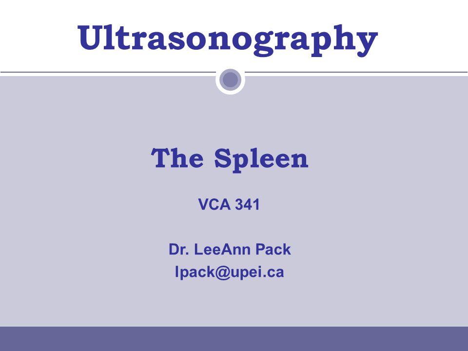 Ultrasonography The Spleen VCA 341 Dr. LeeAnn Pack lpack@upei.ca