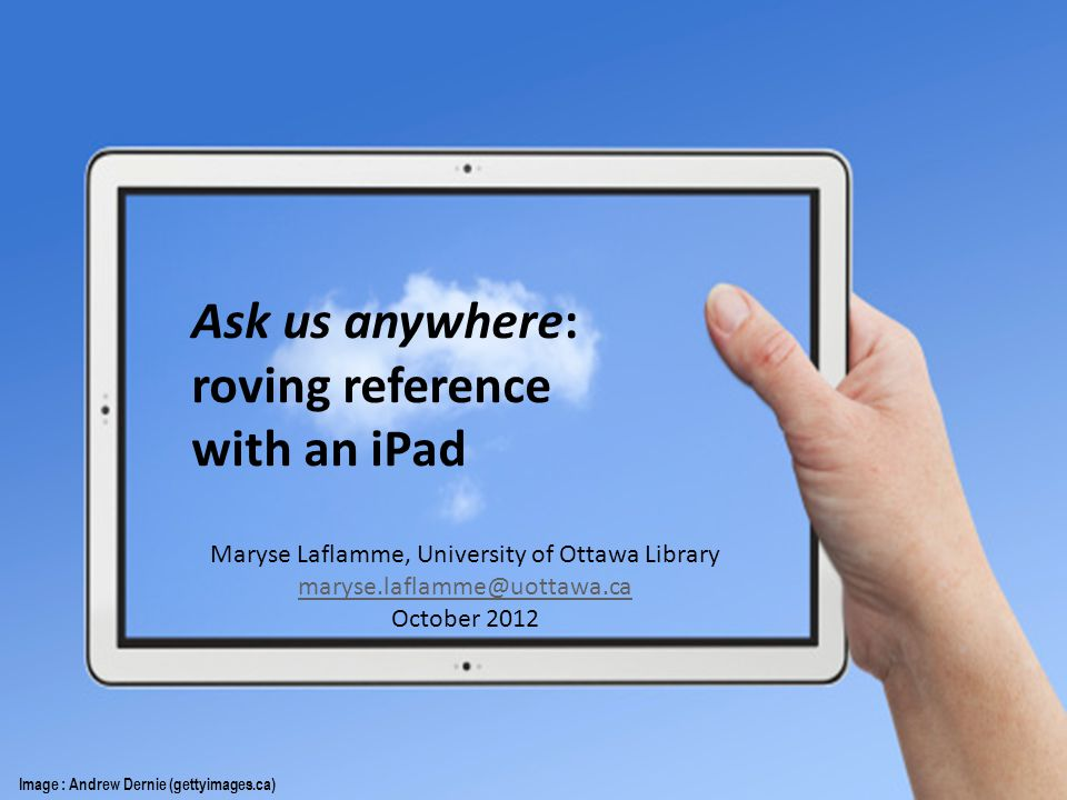Ask us anywhere: roving reference with an iPad Image : Andrew Dernie (gettyimages.ca) Maryse Laflamme, University of Ottawa Library October 2012