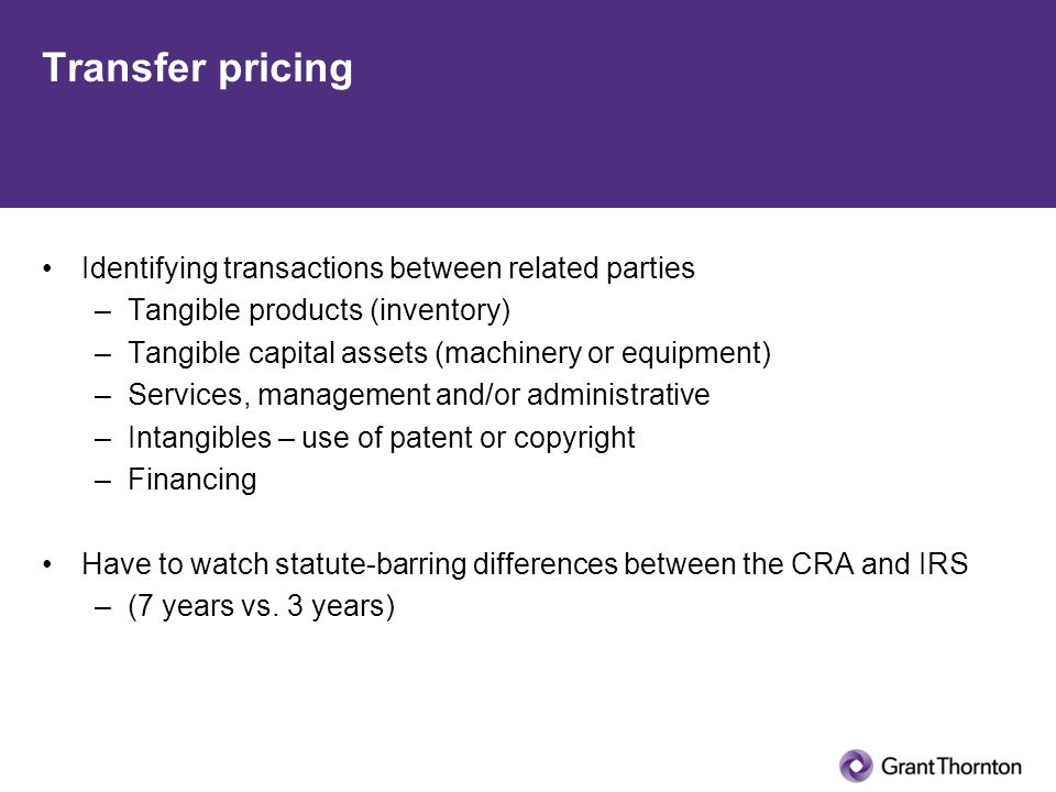 Transfer pricing Identifying transactions between related parties –Tangible products (inventory) –Tangible capital assets (machinery or equipment) –Services, management and/or administrative –Intangibles – use of patent or copyright –Financing Have to watch statute-barring differences between the CRA and IRS –(7 years vs.