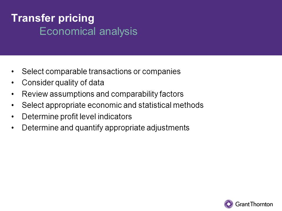 Transfer pricing Economical analysis Select comparable transactions or companies Consider quality of data Review assumptions and comparability factors Select appropriate economic and statistical methods Determine profit level indicators Determine and quantify appropriate adjustments