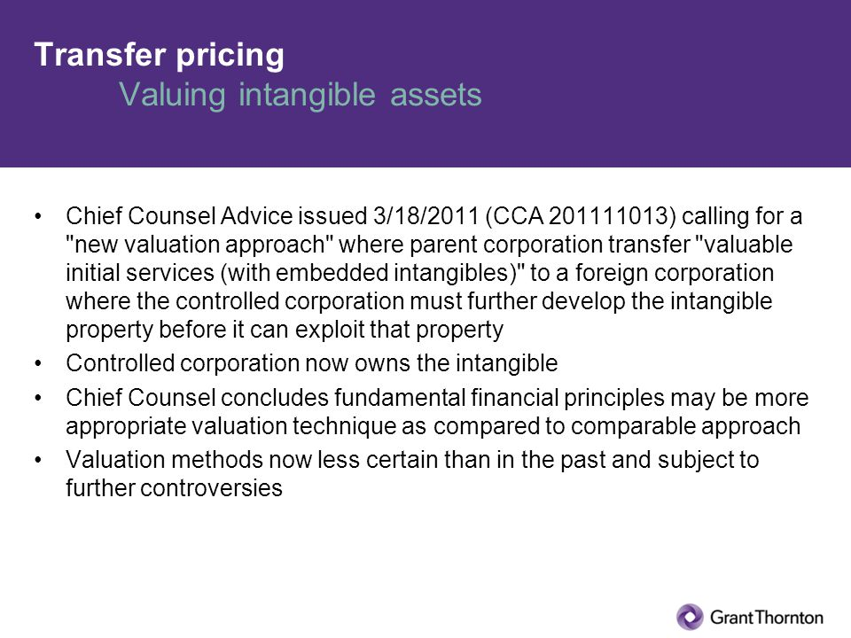 Transfer pricing Valuing intangible assets Chief Counsel Advice issued 3/18/2011 (CCA 201111013) calling for a new valuation approach where parent corporation transfer valuable initial services (with embedded intangibles) to a foreign corporation where the controlled corporation must further develop the intangible property before it can exploit that property Controlled corporation now owns the intangible Chief Counsel concludes fundamental financial principles may be more appropriate valuation technique as compared to comparable approach Valuation methods now less certain than in the past and subject to further controversies
