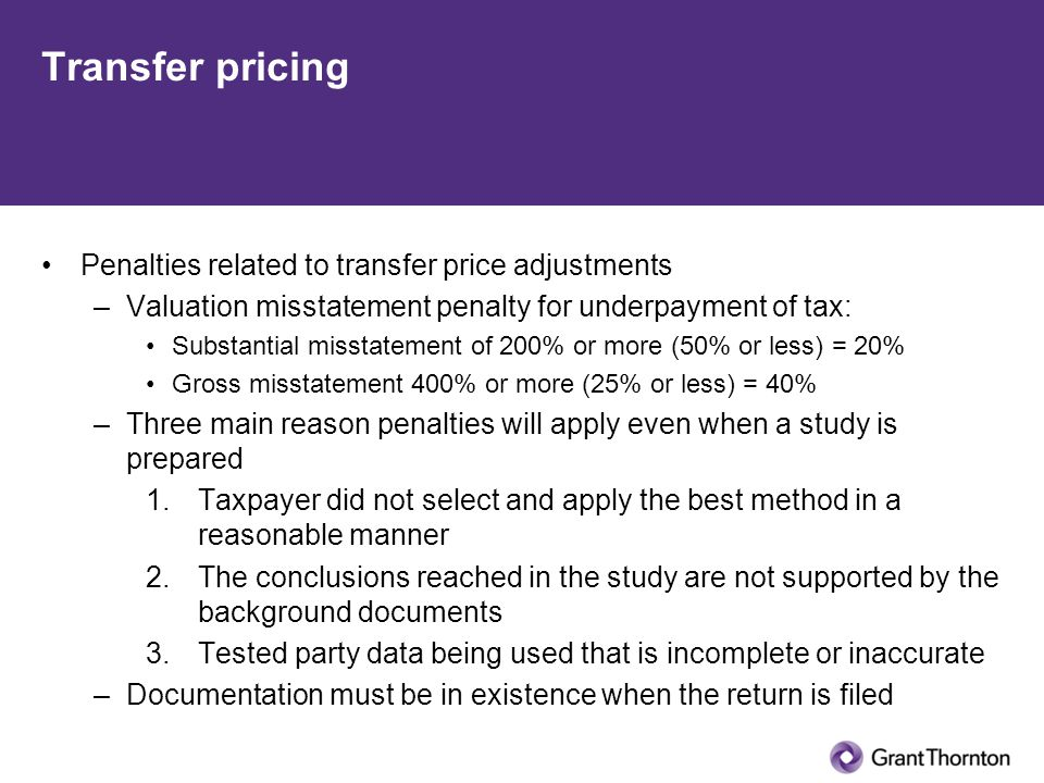 Transfer pricing Penalties related to transfer price adjustments –Valuation misstatement penalty for underpayment of tax: Substantial misstatement of 200% or more (50% or less) = 20% Gross misstatement 400% or more (25% or less) = 40% –Three main reason penalties will apply even when a study is prepared 1.Taxpayer did not select and apply the best method in a reasonable manner 2.The conclusions reached in the study are not supported by the background documents 3.Tested party data being used that is incomplete or inaccurate –Documentation must be in existence when the return is filed