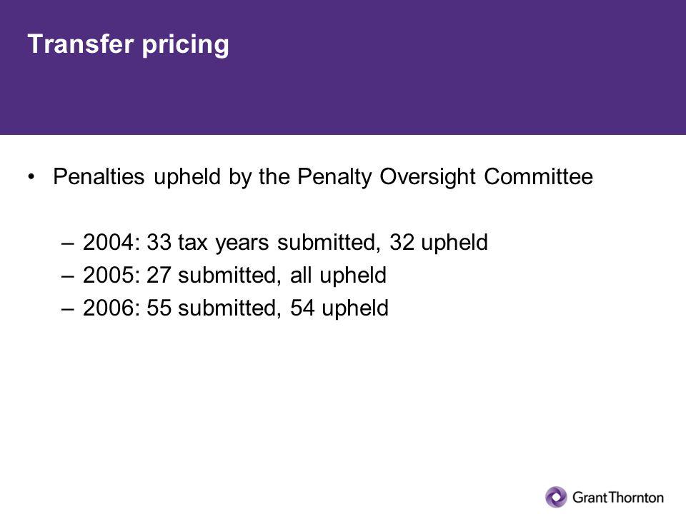 Transfer pricing Penalties upheld by the Penalty Oversight Committee –2004: 33 tax years submitted, 32 upheld –2005: 27 submitted, all upheld –2006: 55 submitted, 54 upheld
