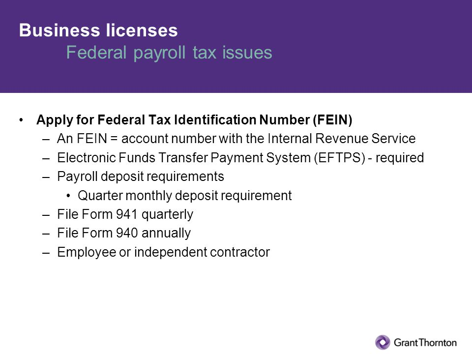 Business licenses Federal payroll tax issues Apply for Federal Tax Identification Number (FEIN) –An FEIN = account number with the Internal Revenue Service –Electronic Funds Transfer Payment System (EFTPS) - required –Payroll deposit requirements Quarter monthly deposit requirement –File Form 941 quarterly –File Form 940 annually –Employee or independent contractor