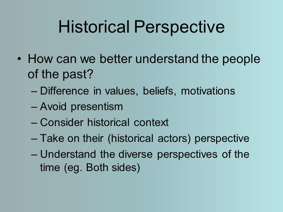 Historical Perspective How can we better understand the people of the past.