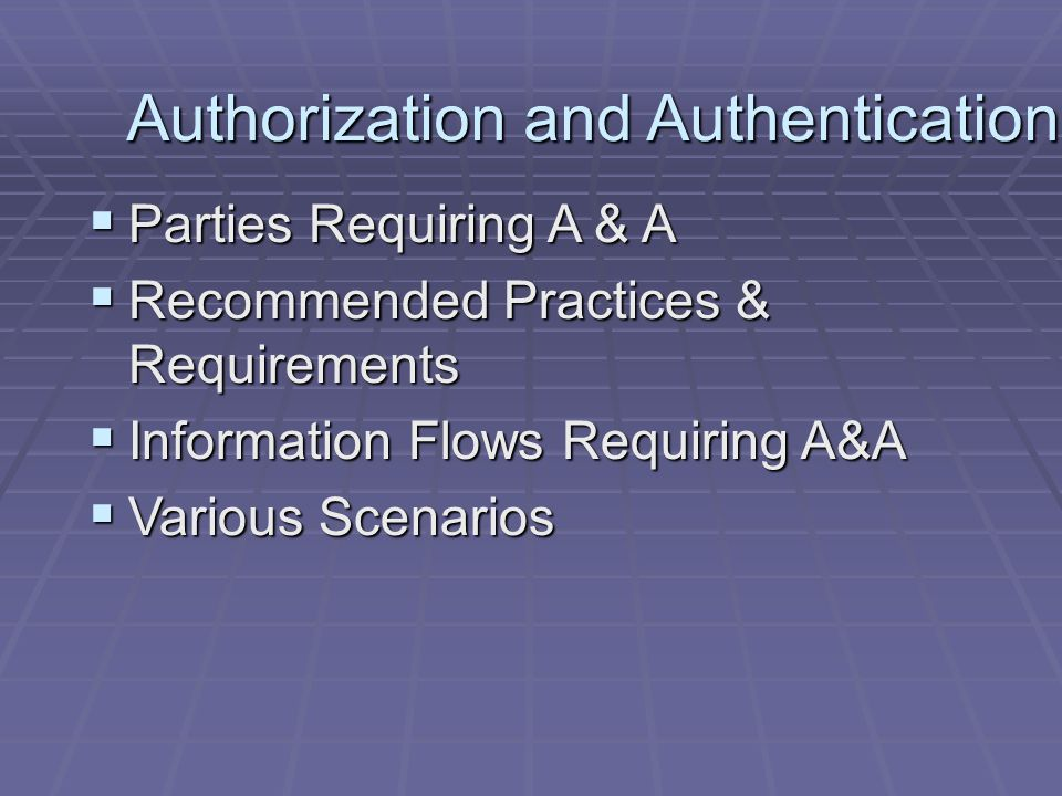 Authorization and Authentication  Parties Requiring A & A  Recommended Practices & Requirements  Information Flows Requiring A&A  Various Scenarios