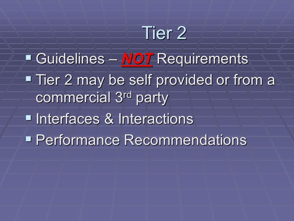 Tier 2  Guidelines – NOT Requirements  Tier 2 may be self provided or from a commercial 3 rd party  Interfaces & Interactions  Performance Recommendations
