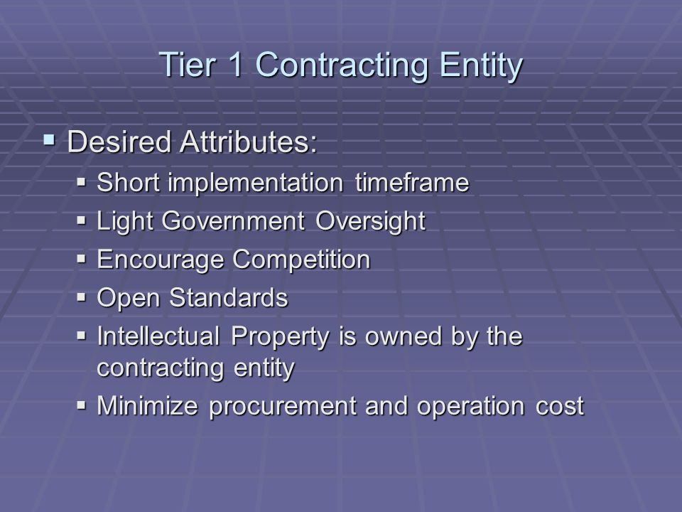 Tier 1 Contracting Entity  Desired Attributes:  Short implementation timeframe  Light Government Oversight  Encourage Competition  Open Standards  Intellectual Property is owned by the contracting entity  Minimize procurement and operation cost