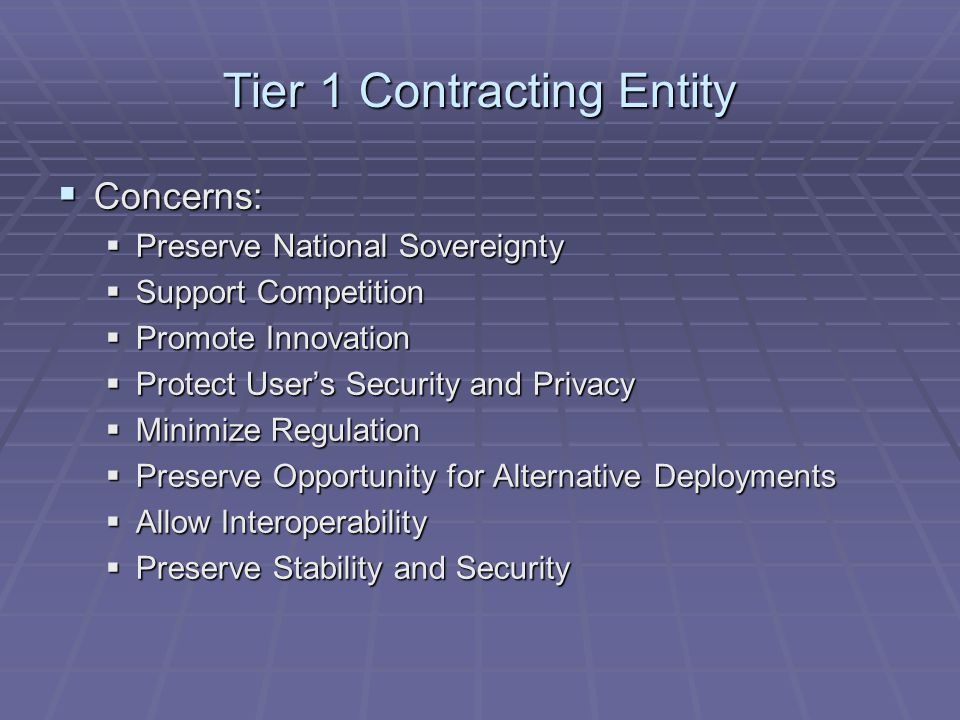 Tier 1 Contracting Entity  Concerns:  Preserve National Sovereignty  Support Competition  Promote Innovation  Protect User's Security and Privacy  Minimize Regulation  Preserve Opportunity for Alternative Deployments  Allow Interoperability  Preserve Stability and Security