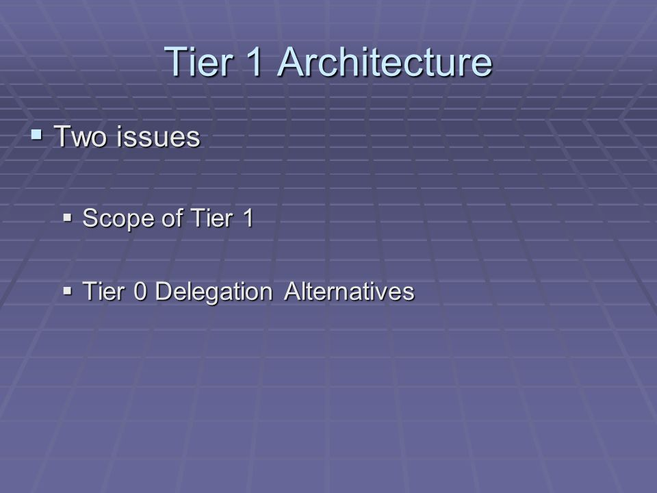 Tier 1 Architecture  Two issues  Scope of Tier 1  Tier 0 Delegation Alternatives