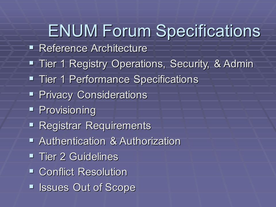 ENUM Forum Specifications  Reference Architecture  Tier 1 Registry Operations, Security, & Admin  Tier 1 Performance Specifications  Privacy Considerations  Provisioning  Registrar Requirements  Authentication & Authorization  Tier 2 Guidelines  Conflict Resolution  Issues Out of Scope