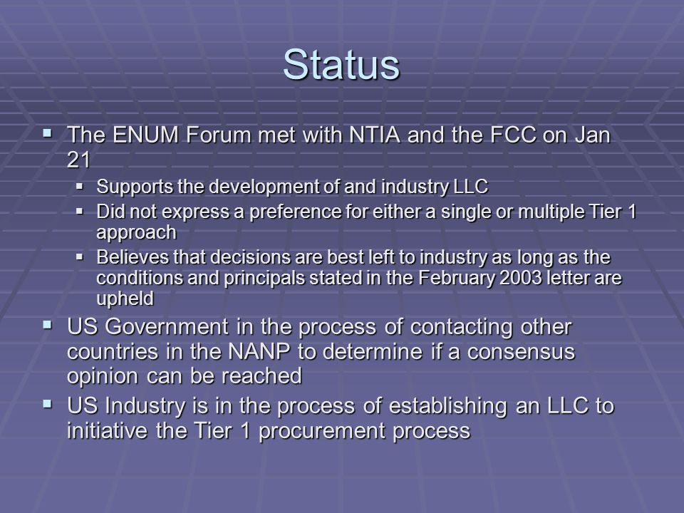 Status  The ENUM Forum met with NTIA and the FCC on Jan 21  Supports the development of and industry LLC  Did not express a preference for either a single or multiple Tier 1 approach  Believes that decisions are best left to industry as long as the conditions and principals stated in the February 2003 letter are upheld  US Government in the process of contacting other countries in the NANP to determine if a consensus opinion can be reached  US Industry is in the process of establishing an LLC to initiative the Tier 1 procurement process