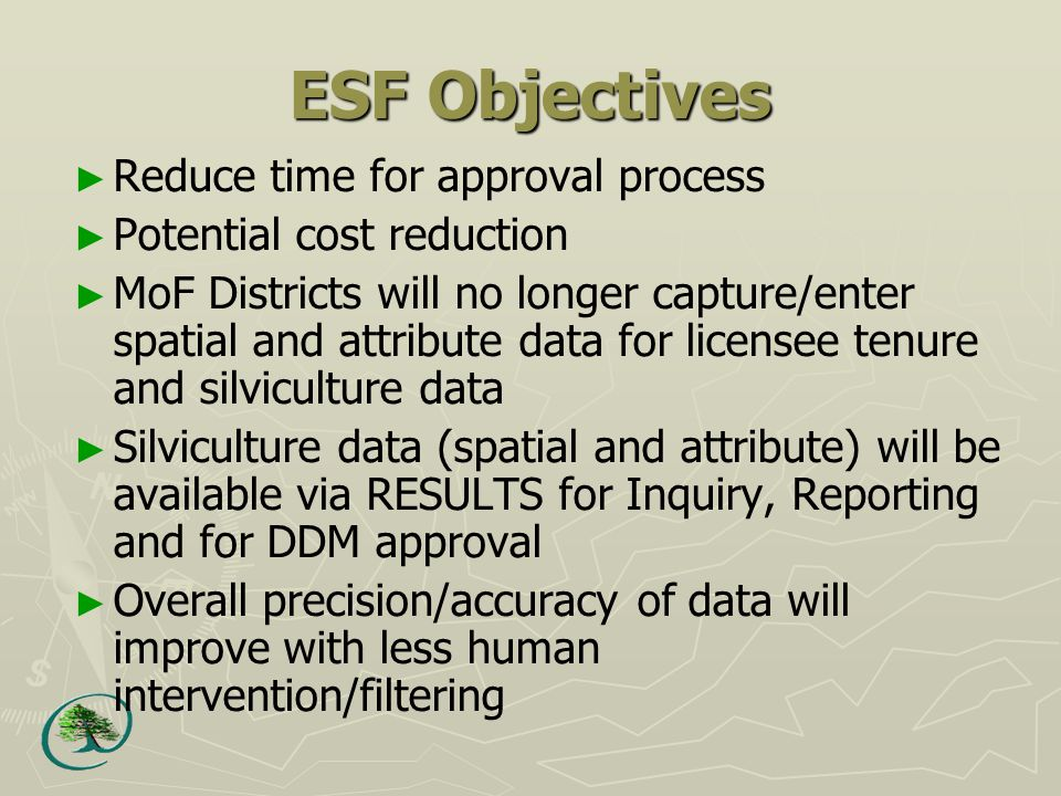 ESF Objectives ► Reduce time for approval process ► Potential cost reduction ► MoF Districts will no longer capture/enter spatial and attribute data for licensee tenure and silviculture data ► Silviculture data (spatial and attribute) will be available via RESULTS for Inquiry, Reporting and for DDM approval ► Overall precision/accuracy of data will improve with less human intervention/filtering
