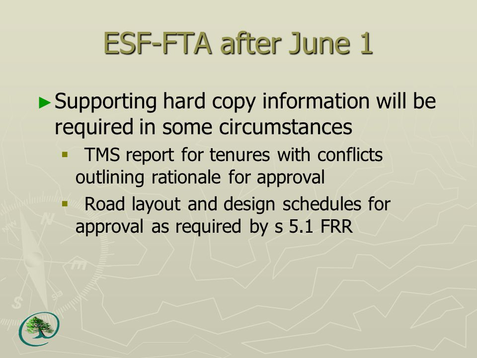 ESF-FTA after June 1 ► Supporting hard copy information will be required in some circumstances  TMS report for tenures with conflicts outlining rationale for approval  Road layout and design schedules for approval as required by s 5.1 FRR