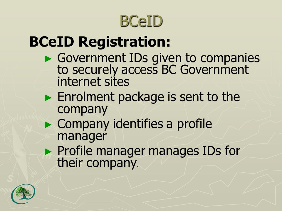 BCeID BCeID Registration: ► Government IDs given to companies to securely access BC Government internet sites ► Enrolment package is sent to the company ► Company identifies a profile manager ► Profile manager manages IDs for their company.