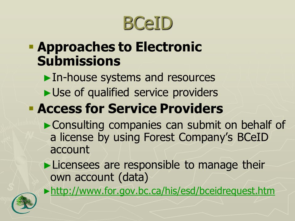 BCeID  Approaches to Electronic Submissions ► In ‑ house systems and resources ► Use of qualified service providers  Access for Service Providers ► Consulting companies can submit on behalf of a license by using Forest Company's BCeID account ► Licensees are responsible to manage their own account (data) ►