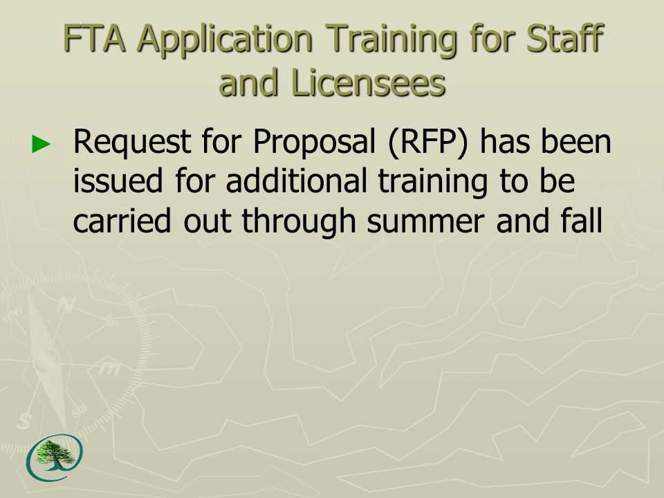 FTA Application Training for Staff and Licensees ► Request for Proposal (RFP) has been issued for additional training to be carried out through summer and fall