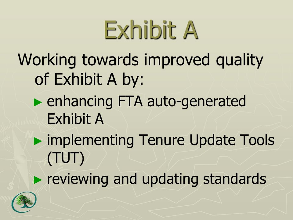Exhibit A Working towards improved quality of Exhibit A by: ► enhancing FTA auto-generated Exhibit A ► implementing Tenure Update Tools (TUT) ► reviewing and updating standards