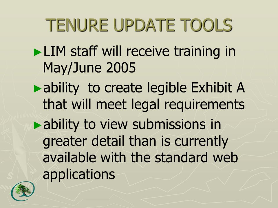 TENURE UPDATE TOOLS ► LIM staff will receive training in May/June 2005 ► ability to create legible Exhibit A that will meet legal requirements ► ability to view submissions in greater detail than is currently available with the standard web applications