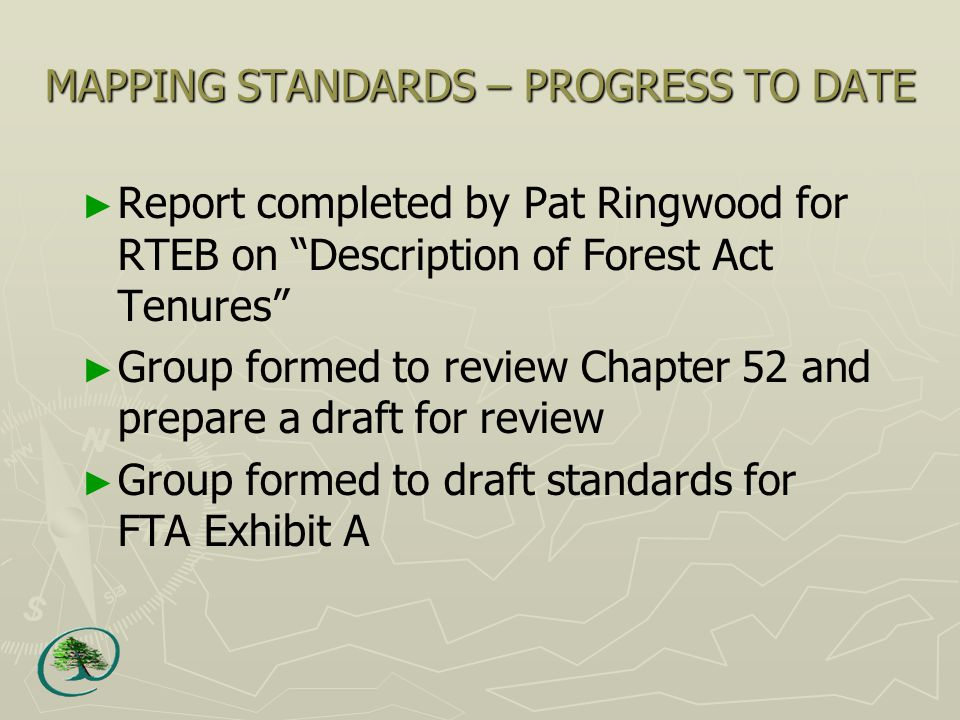 MAPPING STANDARDS – PROGRESS TO DATE ► Report completed by Pat Ringwood for RTEB on Description of Forest Act Tenures ► Group formed to review Chapter 52 and prepare a draft for review ► Group formed to draft standards for FTA Exhibit A