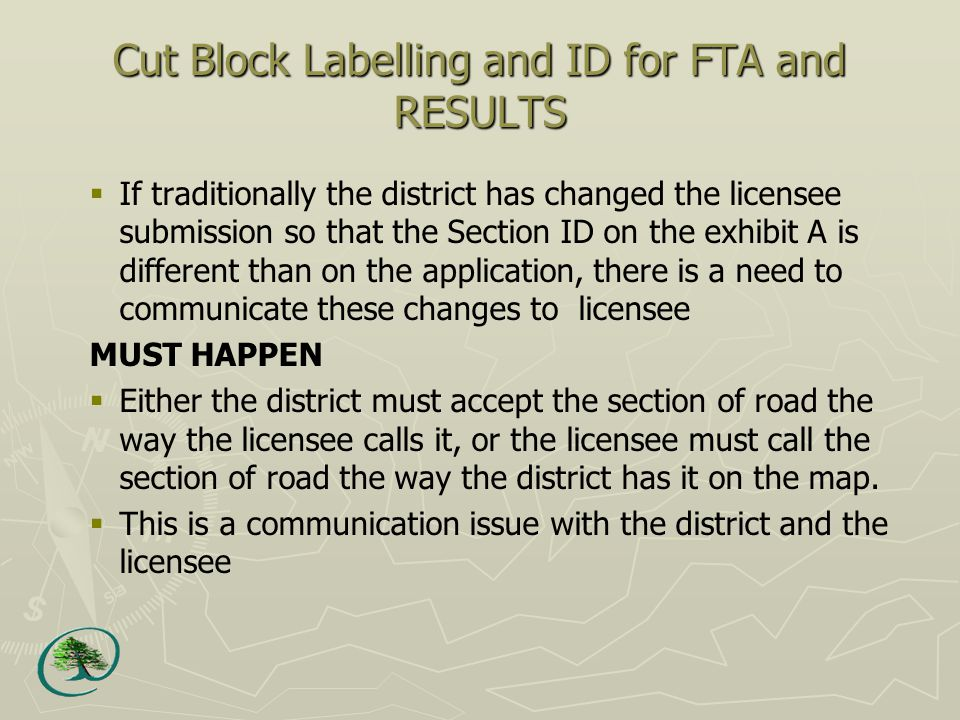 Cut Block Labelling and ID for FTA and RESULTS  If traditionally the district has changed the licensee submission so that the Section ID on the exhibit A is different than on the application, there is a need to communicate these changes to licensee MUST HAPPEN  Either the district must accept the section of road the way the licensee calls it, or the licensee must call the section of road the way the district has it on the map.